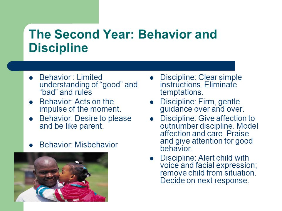 The Second Year: Behavior and Discipline Behavior : Limited understanding of good and bad and rules Behavior: Acts on the impulse of the moment.