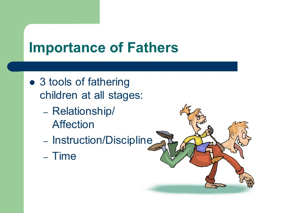 Importance of Fathers 3 tools of fathering children at all stages: – Relationship/ Affection – Instruction/Discipline – Time
