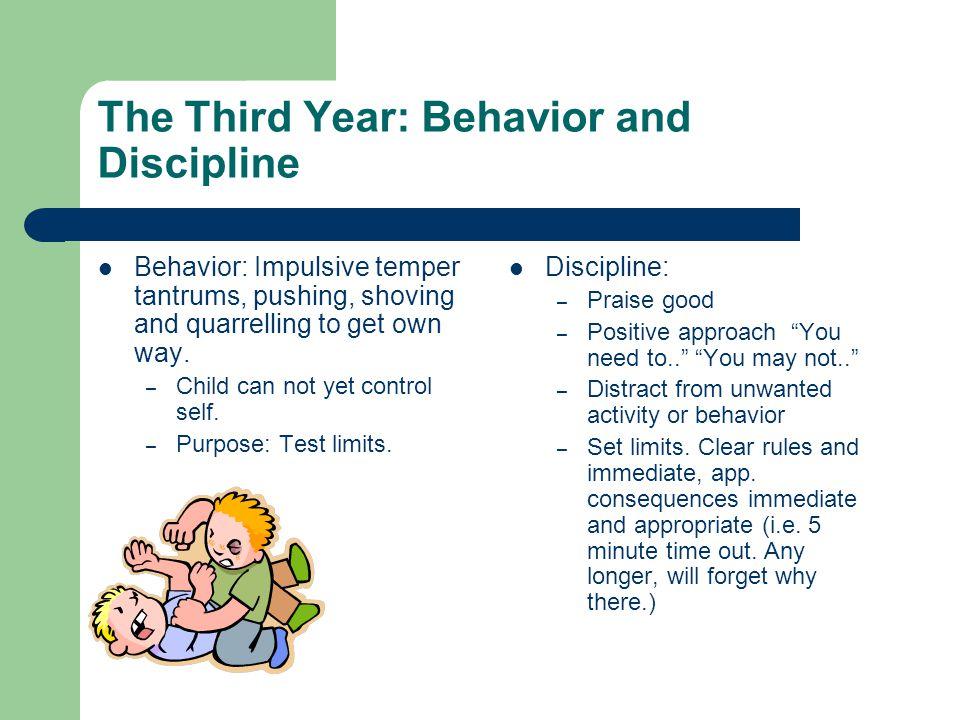 The Third Year: Behavior and Discipline Behavior: Impulsive temper tantrums, pushing, shoving and quarrelling to get own way.