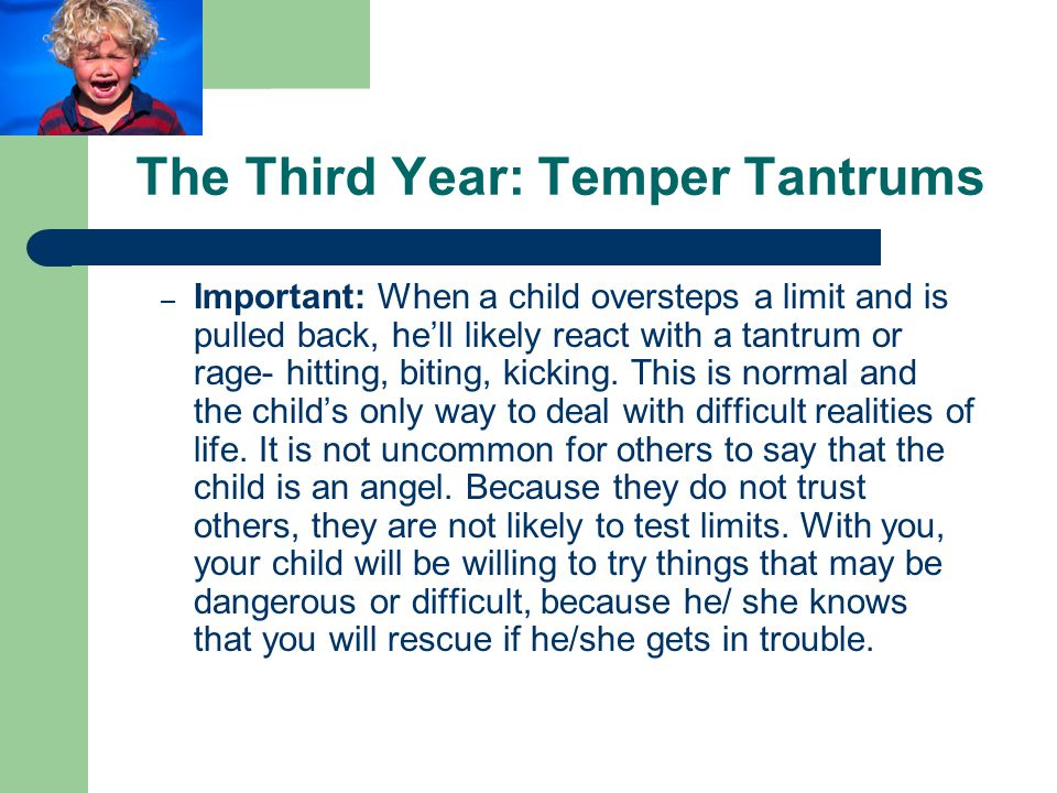 The Third Year: Temper Tantrums – Important: When a child oversteps a limit and is pulled back, he'll likely react with a tantrum or rage- hitting, biting, kicking.