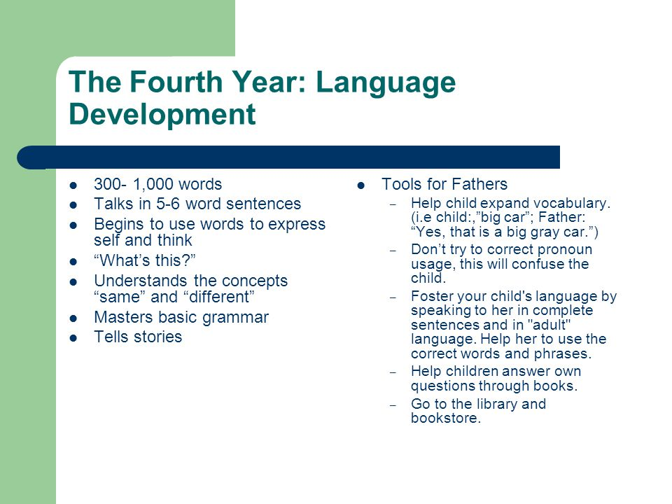 The Fourth Year: Language Development 300- 1,000 words Talks in 5-6 word sentences Begins to use words to express self and think What's this Understands the concepts same and different Masters basic grammar Tells stories Tools for Fathers – Help child expand vocabulary.