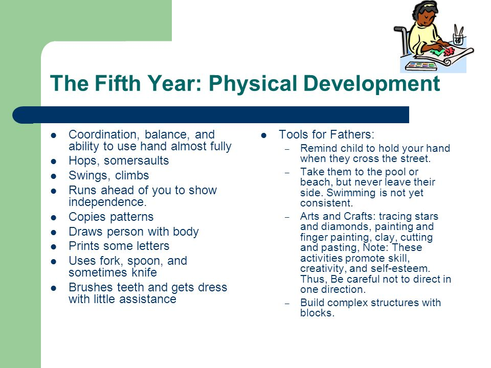 The Fifth Year: Physical Development Coordination, balance, and ability to use hand almost fully Hops, somersaults Swings, climbs Runs ahead of you to show independence.