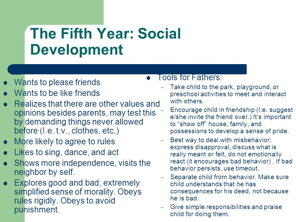 The Fifth Year: Social Development Wants to please friends Wants to be like friends Realizes that there are other values and opinions besides parents, may test this by demanding things never allowed before (I.e.