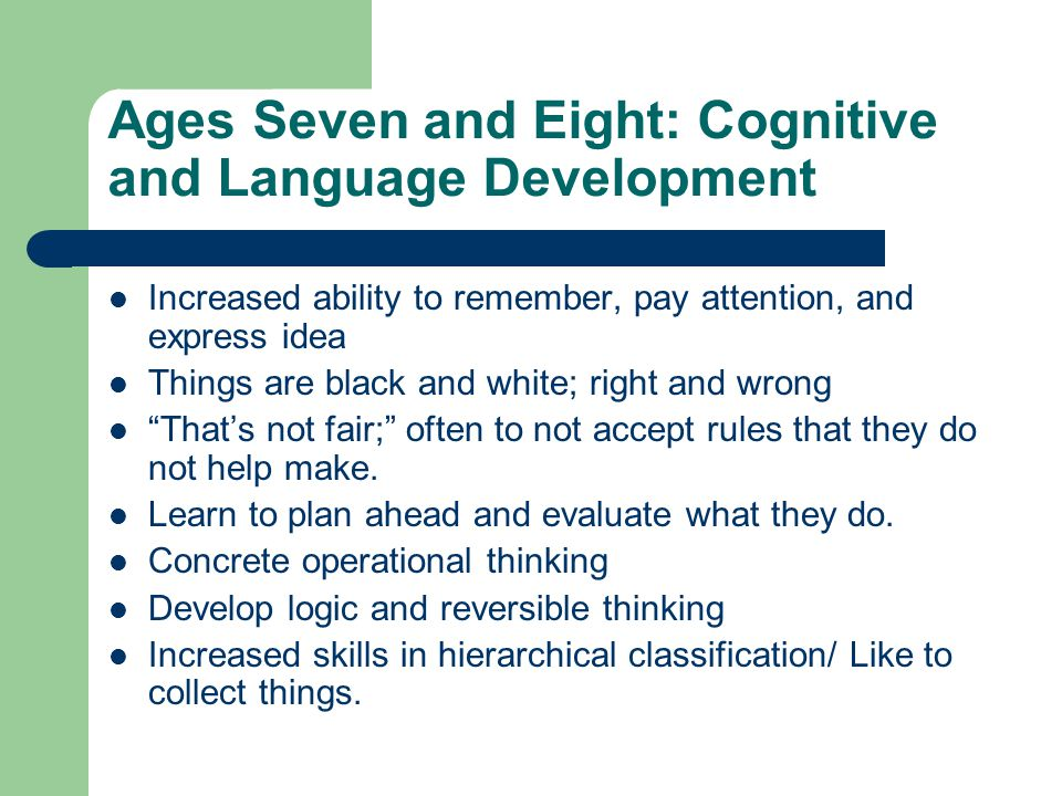Ages Seven and Eight: Cognitive and Language Development Increased ability to remember, pay attention, and express idea Things are black and white; right and wrong That's not fair; often to not accept rules that they do not help make.