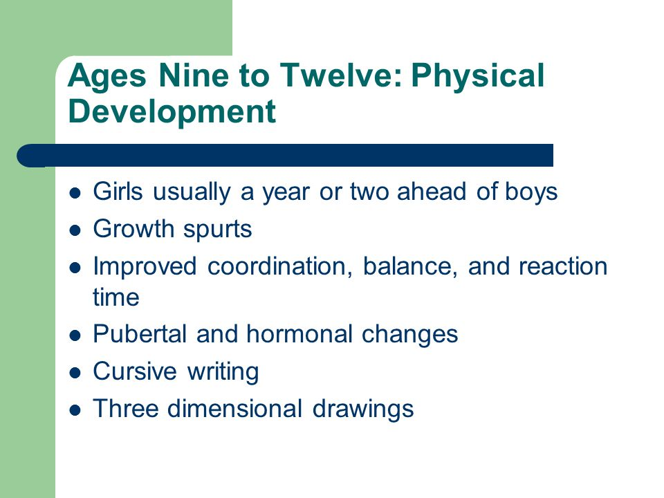 Ages Nine to Twelve: Physical Development Girls usually a year or two ahead of boys Growth spurts Improved coordination, balance, and reaction time Pubertal and hormonal changes Cursive writing Three dimensional drawings