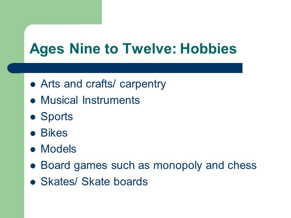 Ages Nine to Twelve: Hobbies Arts and crafts/ carpentry Musical Instruments Sports Bikes Models Board games such as monopoly and chess Skates/ Skate boards