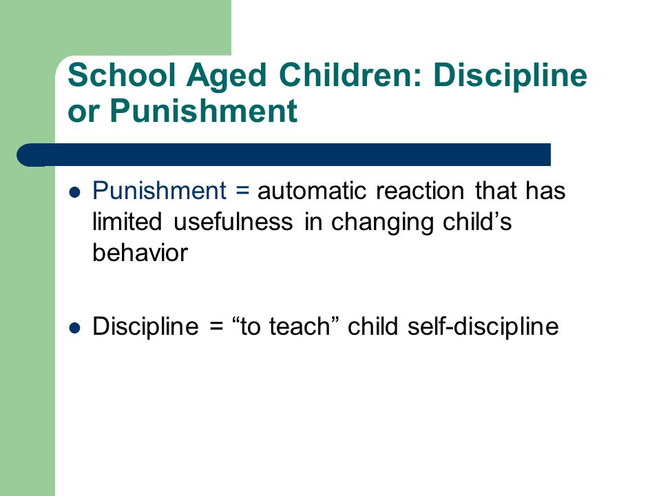 School Aged Children: Discipline or Punishment Punishment = automatic reaction that has limited usefulness in changing child's behavior Discipline = to teach child self-discipline