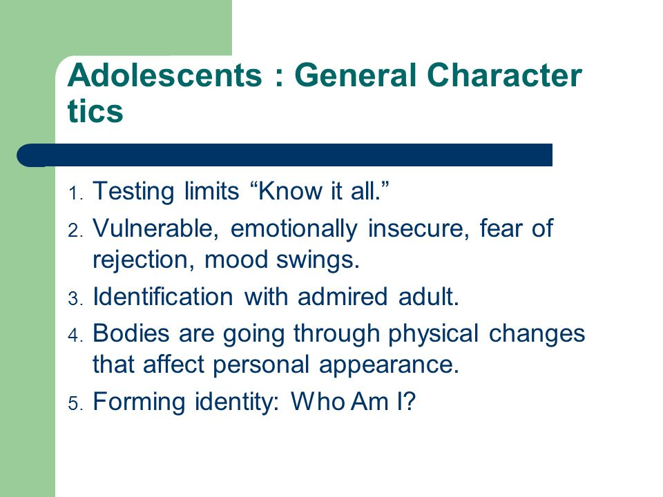 Adolescents : General Character tics 1. Testing limits Know it all. 2.