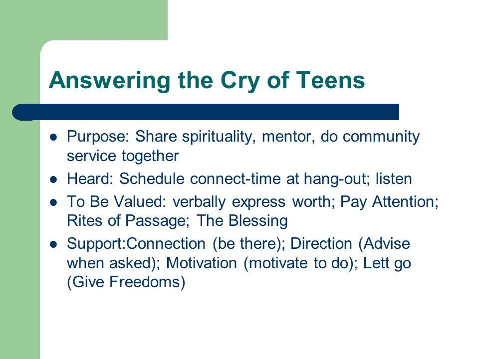 Answering the Cry of Teens Purpose: Share spirituality, mentor, do community service together Heard: Schedule connect-time at hang-out; listen To Be Valued: verbally express worth; Pay Attention; Rites of Passage; The Blessing Support:Connection (be there); Direction (Advise when asked); Motivation (motivate to do); Lett go (Give Freedoms)