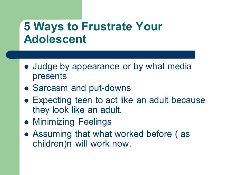 5 Ways to Frustrate Your Adolescent Judge by appearance or by what media presents Sarcasm and put-downs Expecting teen to act like an adult because they look like an adult.