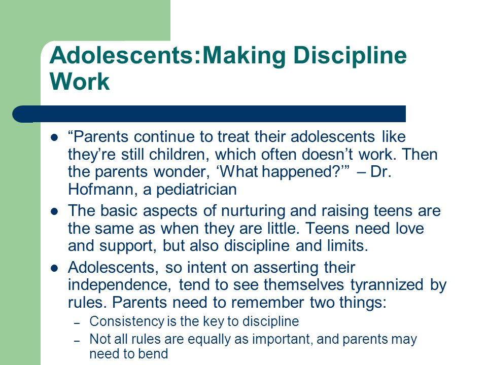 Adolescents:Making Discipline Work Parents continue to treat their adolescents like they're still children, which often doesn't work.