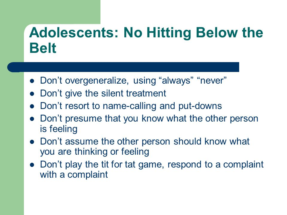 Adolescents: No Hitting Below the Belt Don't overgeneralize, using always never Don't give the silent treatment Don't resort to name-calling and put-downs Don't presume that you know what the other person is feeling Don't assume the other person should know what you are thinking or feeling Don't play the tit for tat game, respond to a complaint with a complaint