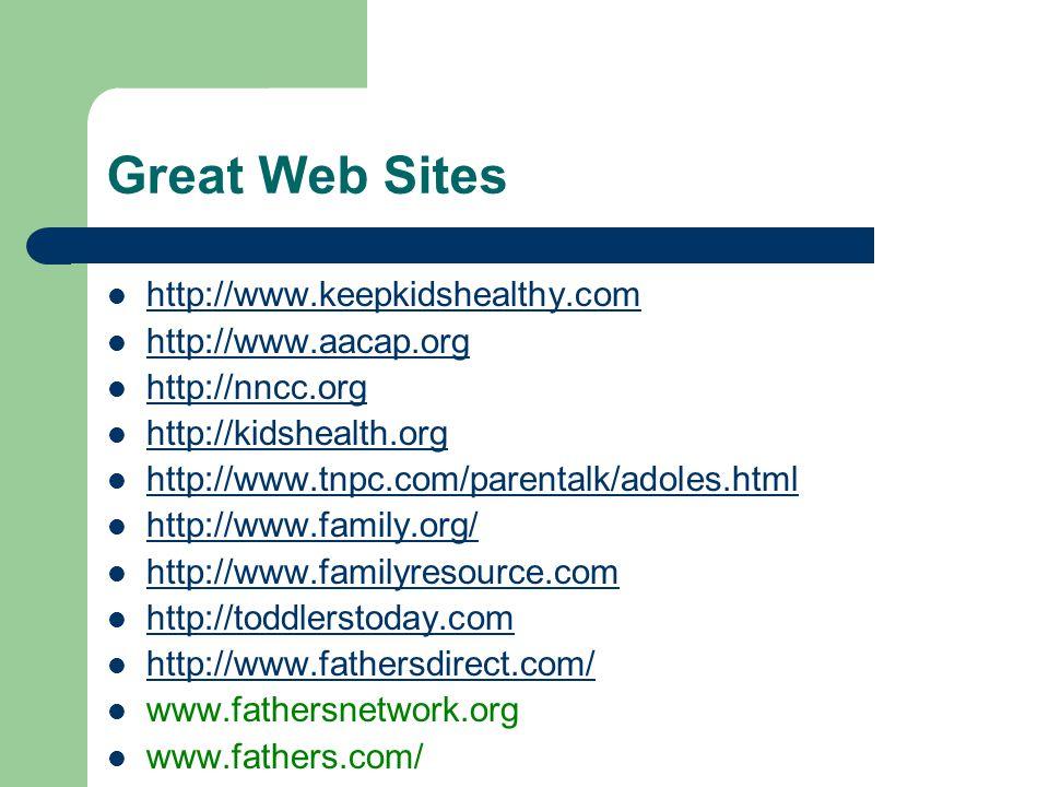 Great Web Sites http://www.keepkidshealthy.com http://www.aacap.org http://nncc.org http://kidshealth.org http://www.tnpc.com/parentalk/adoles.html http://www.family.org/ http://www.familyresource.com http://toddlerstoday.com http://www.fathersdirect.com/ www.fathersnetwork.org www.fathers.com/