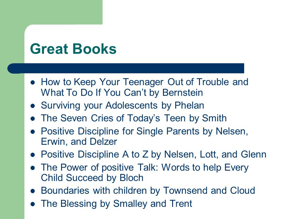 Great Books How to Keep Your Teenager Out of Trouble and What To Do If You Can't by Bernstein Surviving your Adolescents by Phelan The Seven Cries of Today's Teen by Smith Positive Discipline for Single Parents by Nelsen, Erwin, and Delzer Positive Discipline A to Z by Nelsen, Lott, and Glenn The Power of positive Talk: Words to help Every Child Succeed by Bloch Boundaries with children by Townsend and Cloud The Blessing by Smalley and Trent