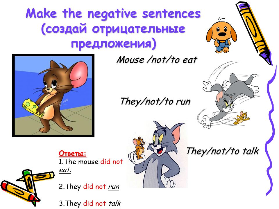 Make the negative sentences (создай отрицательные предложения) Mouse /not/to eat They/not/to run They/not/to talk Ответы: 1.The mouse did not eat.