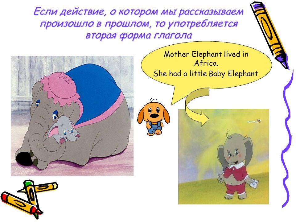 Если действие, о котором мы рассказываем произошло в прошлом, то употребляется вторая форма глагола Mother Elephant lived in Africa. She had a little