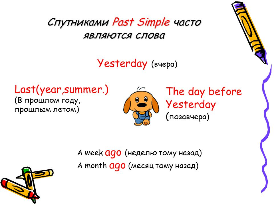Спутниками Past Simple часто являются слова Yesterday (вчера) The day before Yesterday ( позавчера) Last(year,summer.) (В прошлом году, прошлым летом)