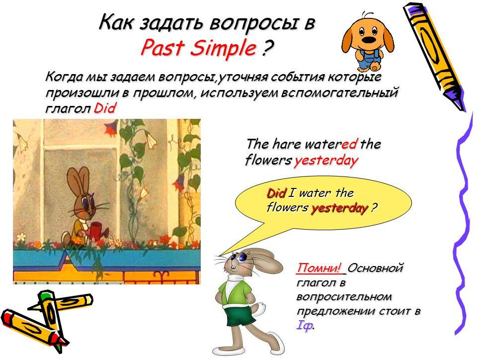 Как задать вопросы в Past Simple ? Когда мы задаем вопросы,уточняя события которые произошли в прошлом, используем вспомогательный глагол Did The hare