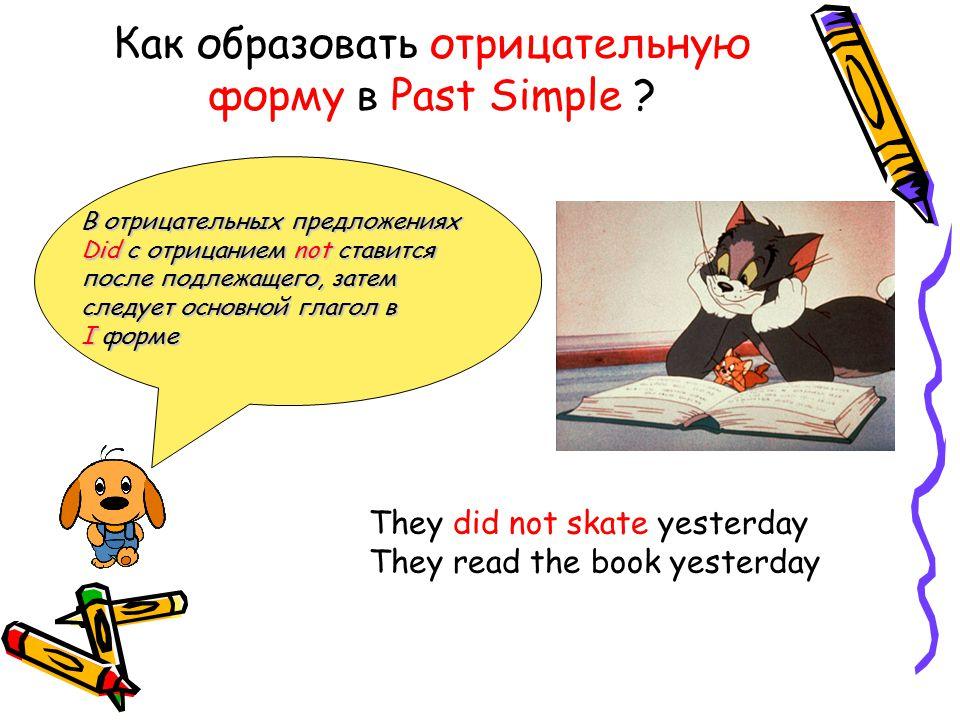 Как образовать отрицательную форму в Past Simple ? В отрицательных предложениях Did с отрицанием not ставится после подлежащего, затем следует основно