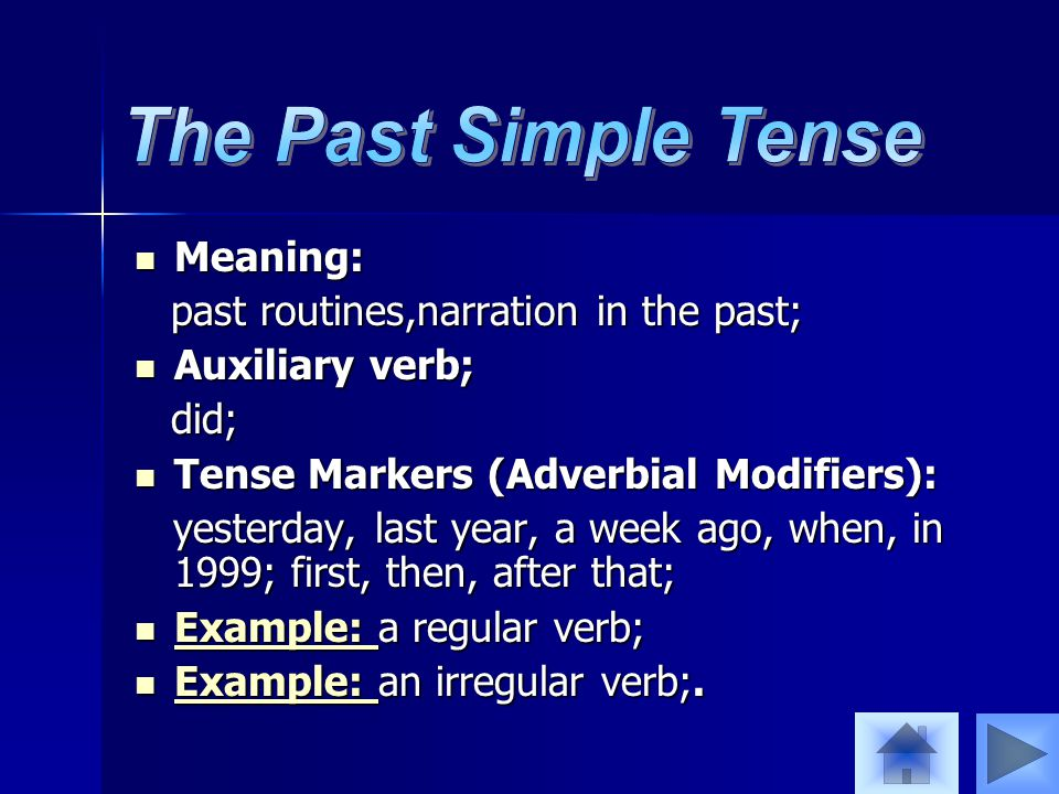 Meaning: Meaning: past routines,narration in the past; past routines,narration in the past; Auxiliary verb; Auxiliary verb; did; did; Tense Markers (Adverbial Modifiers): Tense Markers (Adverbial Modifiers): yesterday, last year, a week ago, when, in 1999; first, then, after that; yesterday, last year, a week ago, when, in 1999; first, then, after that; Example: a regular verb; Example: a regular verb; Example: Example: an irregular verb;.