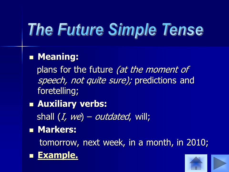 Meaning: Meaning: plans for the future (at the moment of speech, not quite sure); predictions and foretelling; plans for the future (at the moment of speech, not quite sure); predictions and foretelling; Auxiliary verbs: Auxiliary verbs: shall (I, we) – outdated, will; shall (I, we) – outdated, will; Markers: Markers: tomorrow, next week, in a month, in 2010; tomorrow, next week, in a month, in 2010; Example.