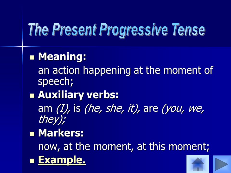 Meaning: Meaning: an action happening at the moment of speech; an action happening at the moment of speech; Auxiliary verbs: Auxiliary verbs: am (I), is (he, she, it), are (you, we, they); am (I), is (he, she, it), are (you, we, they); Markers: Markers: now, at the moment, at this moment; now, at the moment, at this moment; Example.