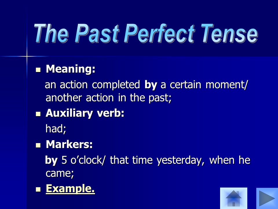 Meaning: Meaning: an action completed by a certain moment/ another action in the past; an action completed by a certain moment/ another action in the past; Auxiliary verb: Auxiliary verb: had; had; Markers: Markers: by 5 o'clock/ that time yesterday, when he came; by 5 o'clock/ that time yesterday, when he came; Example.