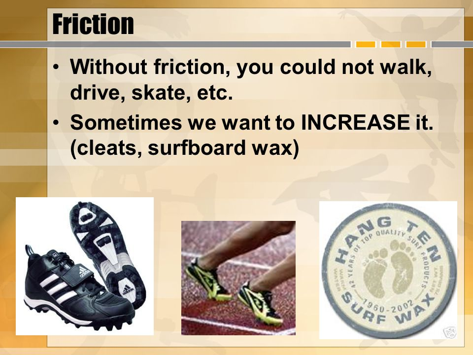 Friction Without friction, you could not walk, drive, skate, etc. Sometimes we want to INCREASE it. (cleats, surfboard wax)