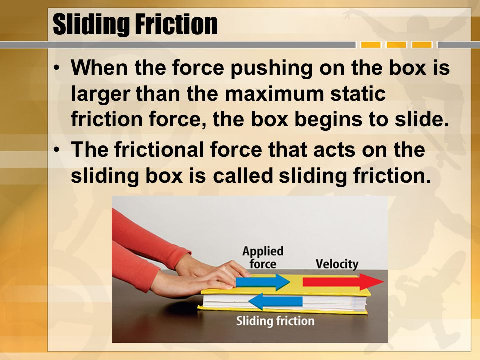 Sliding Friction When the force pushing on the box is larger than the maximum static friction force, the box begins to slide. The frictional force tha