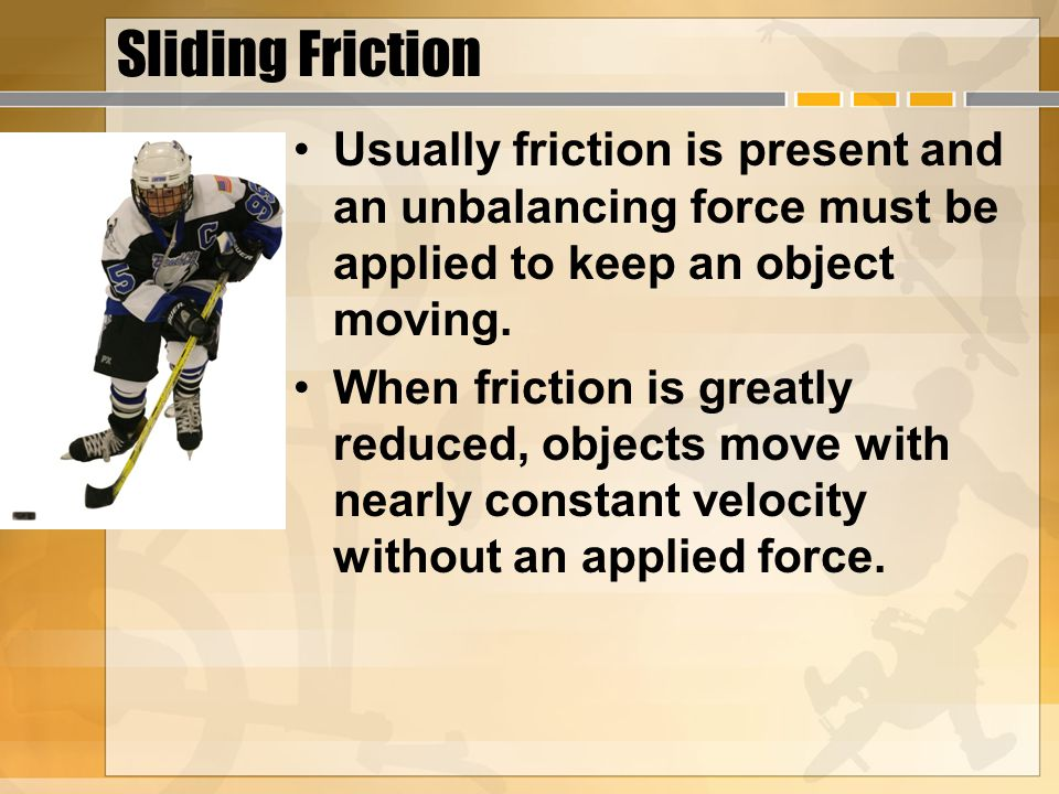 Sliding Friction Usually friction is present and an unbalancing force must be applied to keep an object moving. When friction is greatly reduced, obje