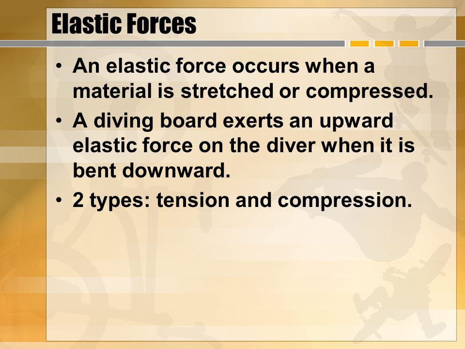 Elastic Forces An elastic force occurs when a material is stretched or compressed. A diving board exerts an upward elastic force on the diver when it