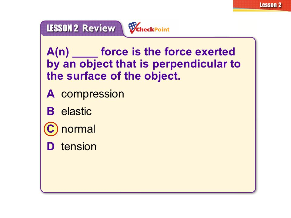 A(n) ____ force is the force exerted by an object that is perpendicular to the surface of the object. Acompression Belastic Cnormal Dtension 2.2 Types