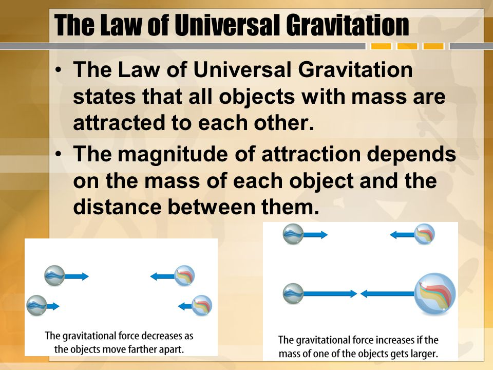 The Law of Universal Gravitation The Law of Universal Gravitation states that all objects with mass are attracted to each other. The magnitude of attr