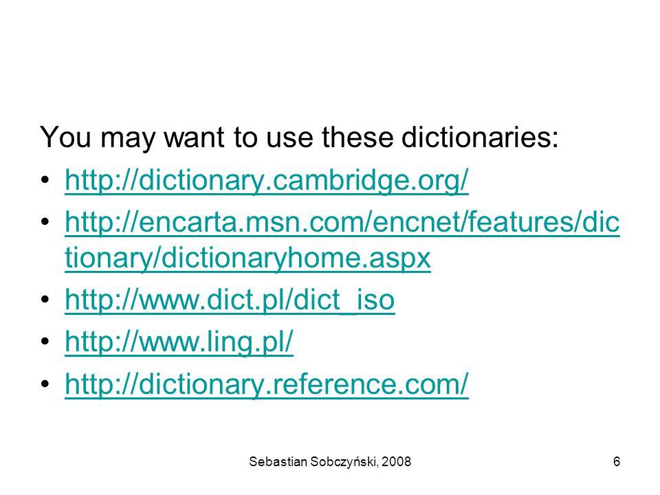 Sebastian Sobczyński, 20086 You may want to use these dictionaries: http://dictionary.cambridge.org/ http://encarta.msn.com/encnet/features/dic tionary/dictionaryhome.aspxhttp://encarta.msn.com/encnet/features/dic tionary/dictionaryhome.aspx http://www.dict.pl/dict_iso http://www.ling.pl/ http://dictionary.reference.com/