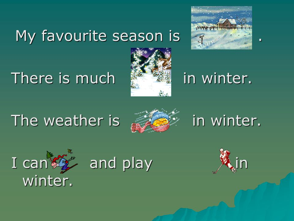 My favourite season is.There is much in winter. The weather is in winter.