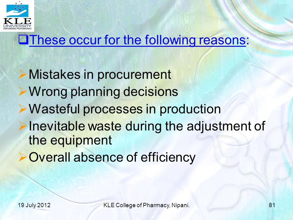  These occur for the following reasons:  Mistakes in procurement  Wrong planning decisions  Wasteful processes in production  Inevitable waste during the adjustment of the equipment  Overall absence of efficiency 19 July 201281KLE College of Pharmacy, Nipani.