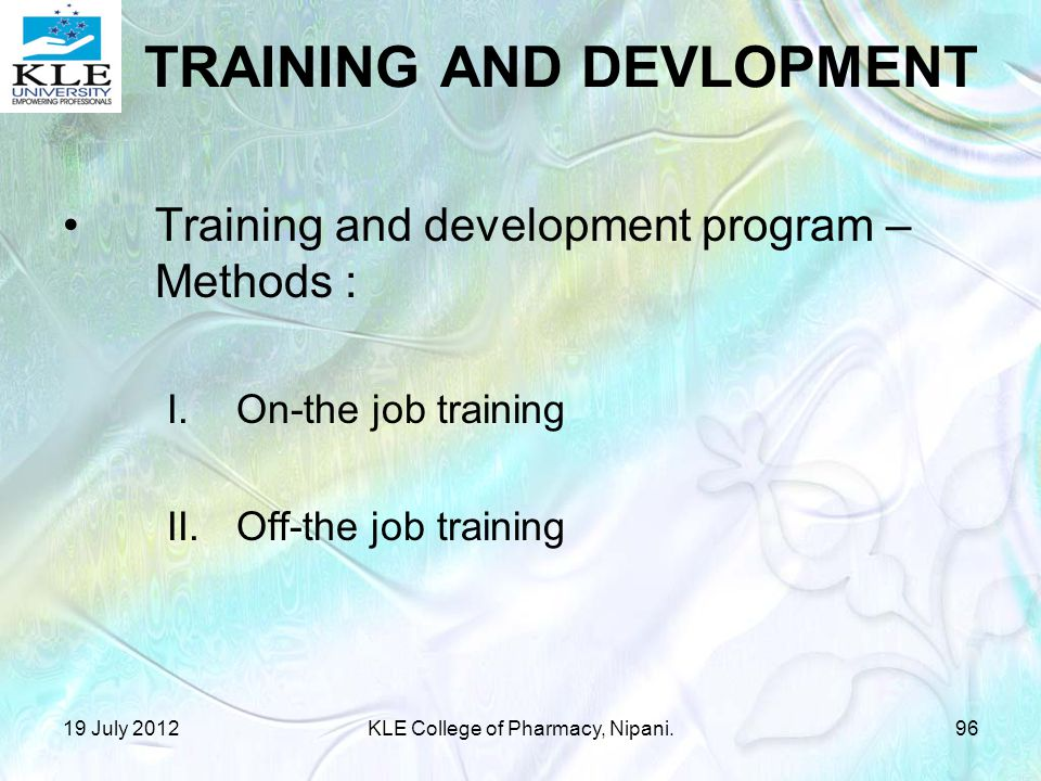 Training and development program – Methods : I.On-the job training II.Off-the job training 19 July 201296KLE College of Pharmacy, Nipani. TRAINING AND