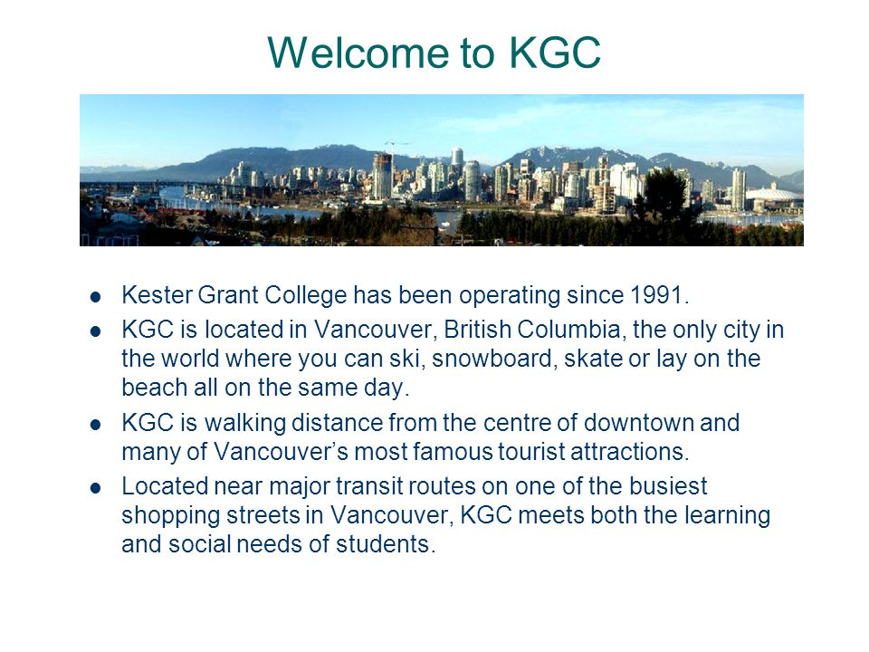 Welcome to KGC Kester Grant College has been operating since 1991. KGC is located in Vancouver, British Columbia, the only city in the world where you