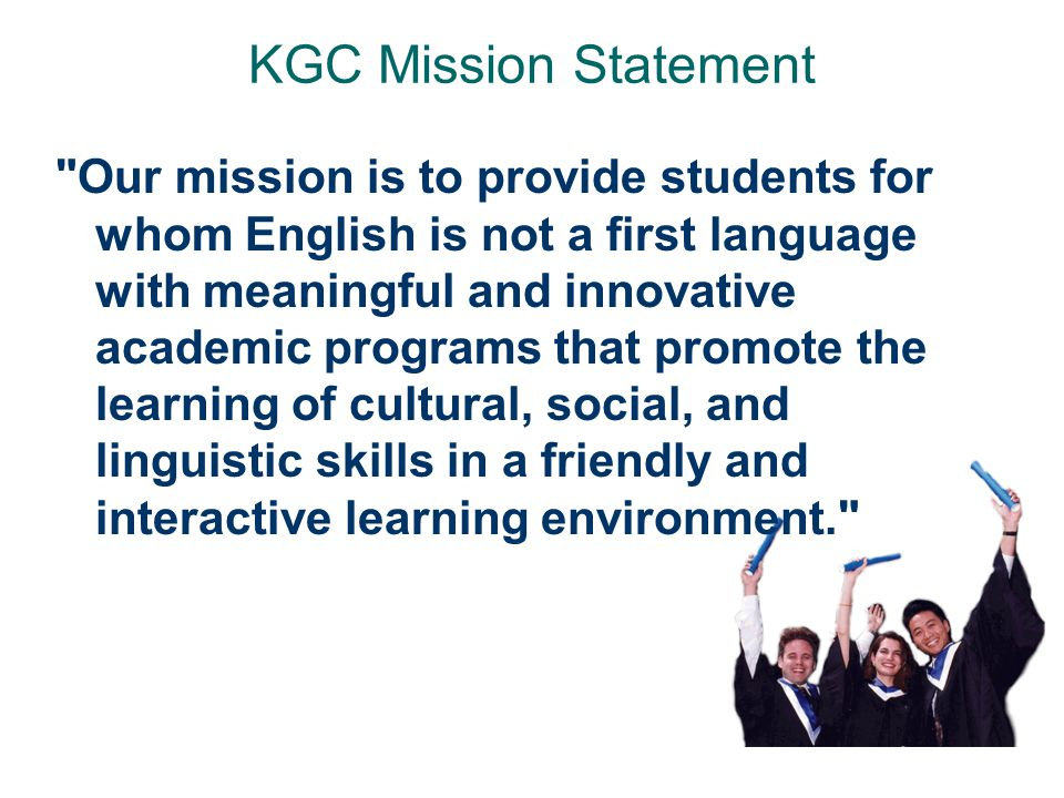 KGC Mission Statement Our mission is to provide students for whom English is not a first language with meaningful and innovative academic programs that promote the learning of cultural, social, and linguistic skills in a friendly and interactive learning environment.