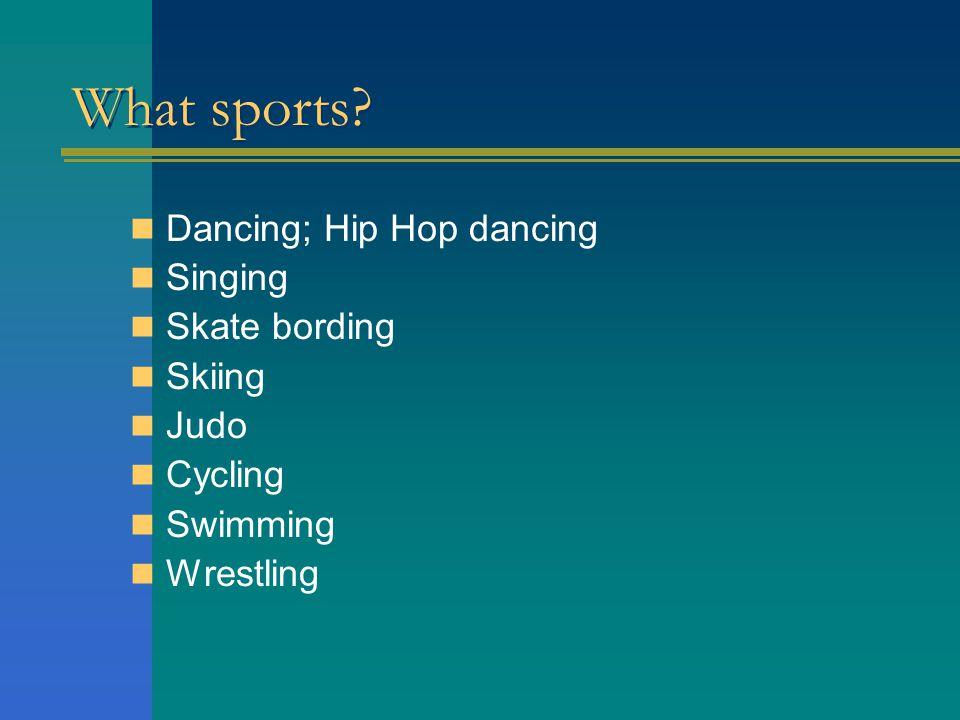What sports Dancing; Hip Hop dancing Singing Skate bording Skiing Judo Cycling Swimming Wrestling