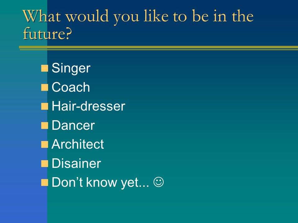 What would you like to be in the future.