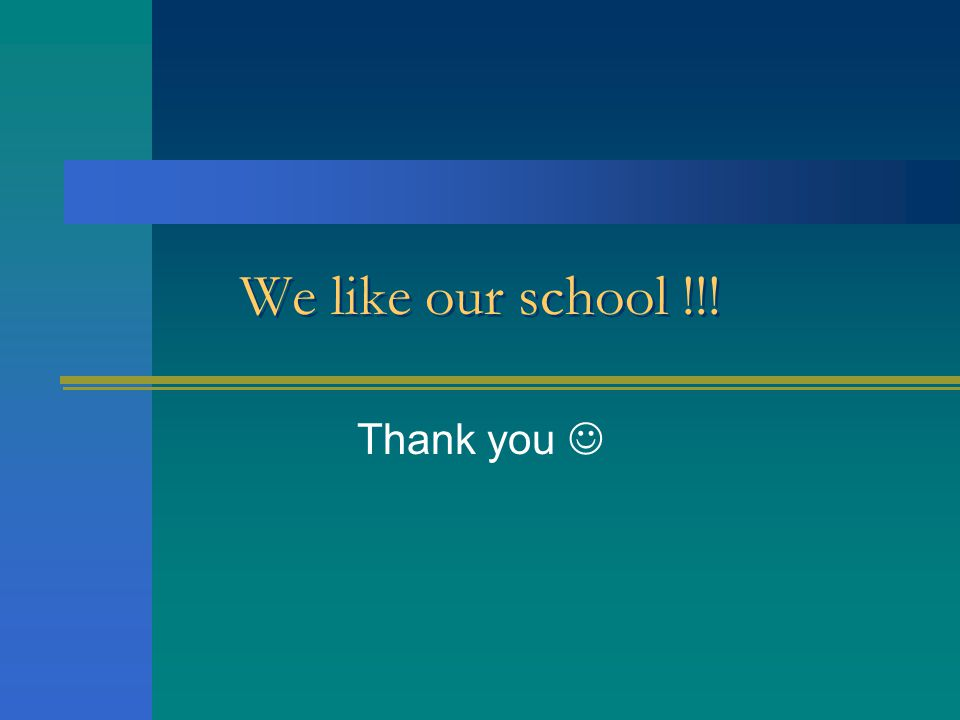 We like our school !!! Thank you