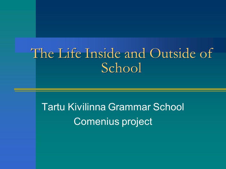 The Life Inside and Outside of School Tartu Kivilinna Grammar School Comenius project