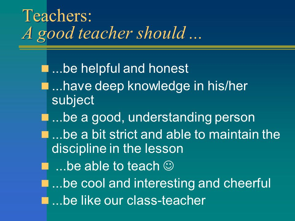 Teachers: A good teacher should......be helpful and honest...have deep knowledge in his/her subject...be a good, understanding person...be a bit stric