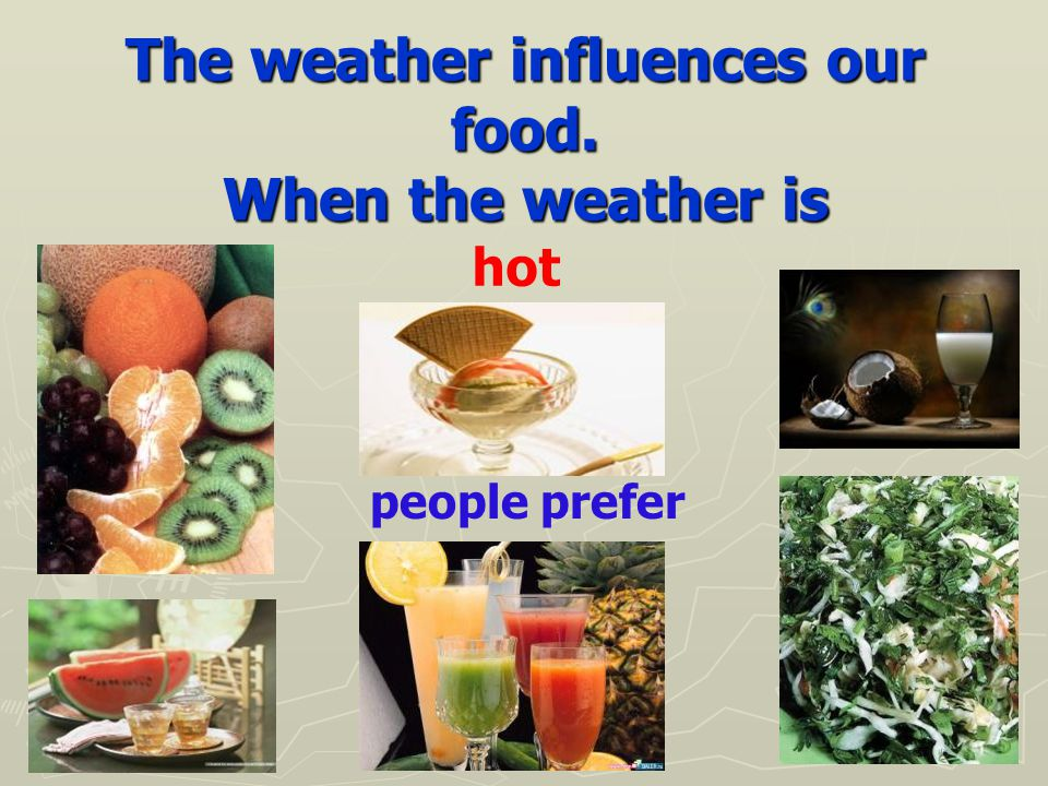 The weather influences our food. When the weather is hot people prefer