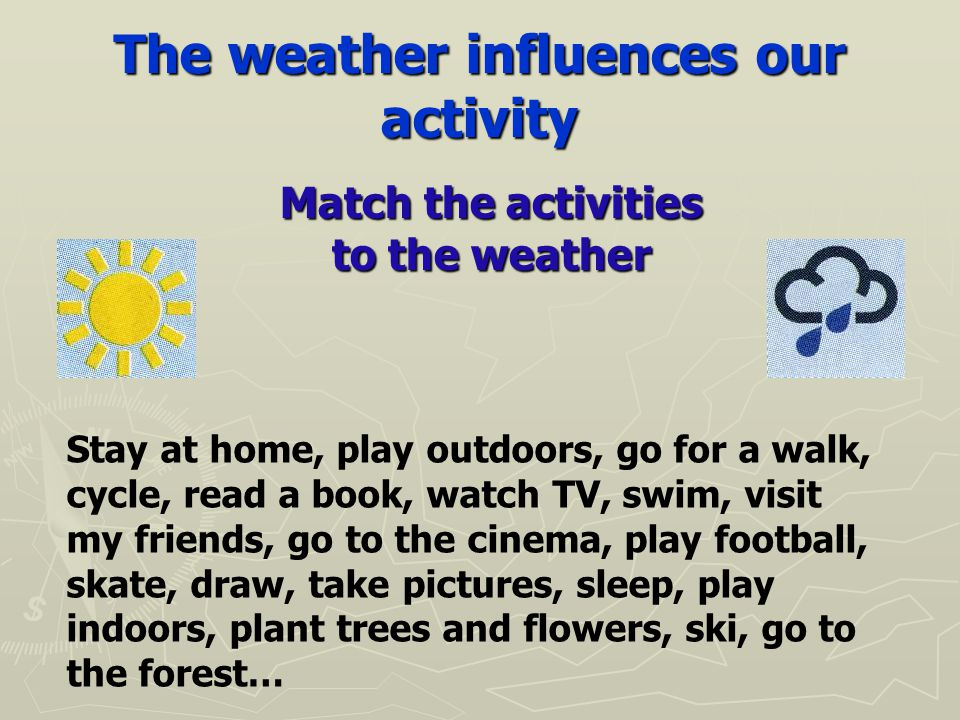 The weather influences our activity Match the activities to the weather Stay at home, play outdoors, go for a walk, cycle, read a book, watch TV, swim, visit my friends, go to the cinema, play football, skate, draw, take pictures, sleep, play indoors, plant trees and flowers, ski, go to the forest…