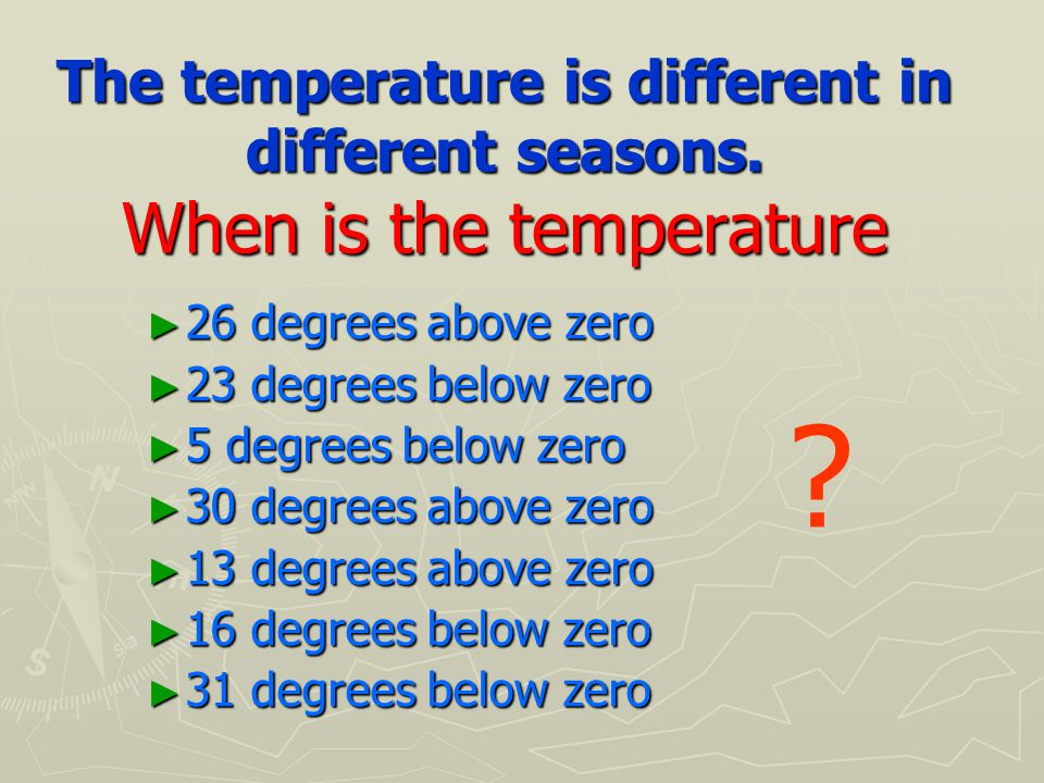 The temperature is different in different seasons.