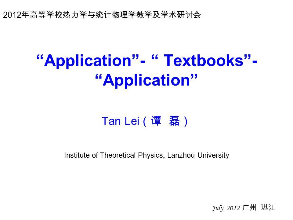 Application - Textbooks - Application Tan Lei (谭 磊) July, 2012 广州 湛江 Institute of Theoretical Physics, Lanzhou University 2012 年高等学校热力学与统计物理学教学及学术研讨会