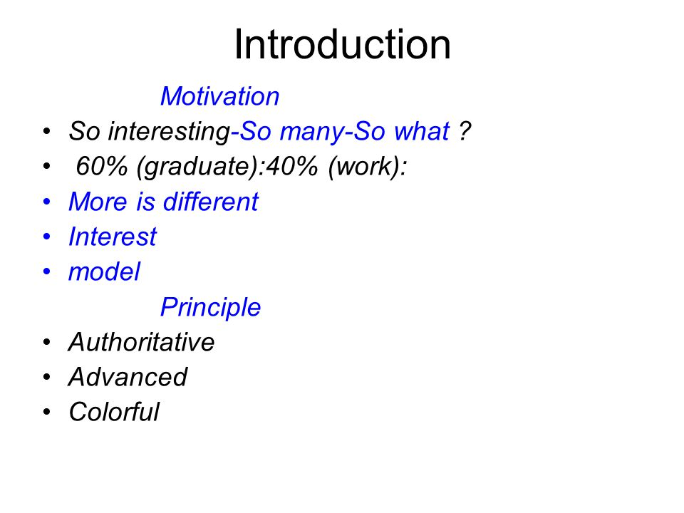 Introduction Motivation So interesting-So many-So what ? 60% (graduate):40% (work): More is different Interest model Principle Authoritative Advanced