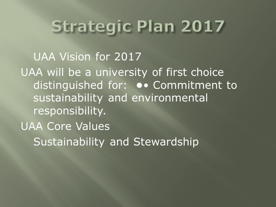 UAA Vision for 2017 UAA will be a university of first choice distinguished for: Commitment to sustainability and environmental responsibility.